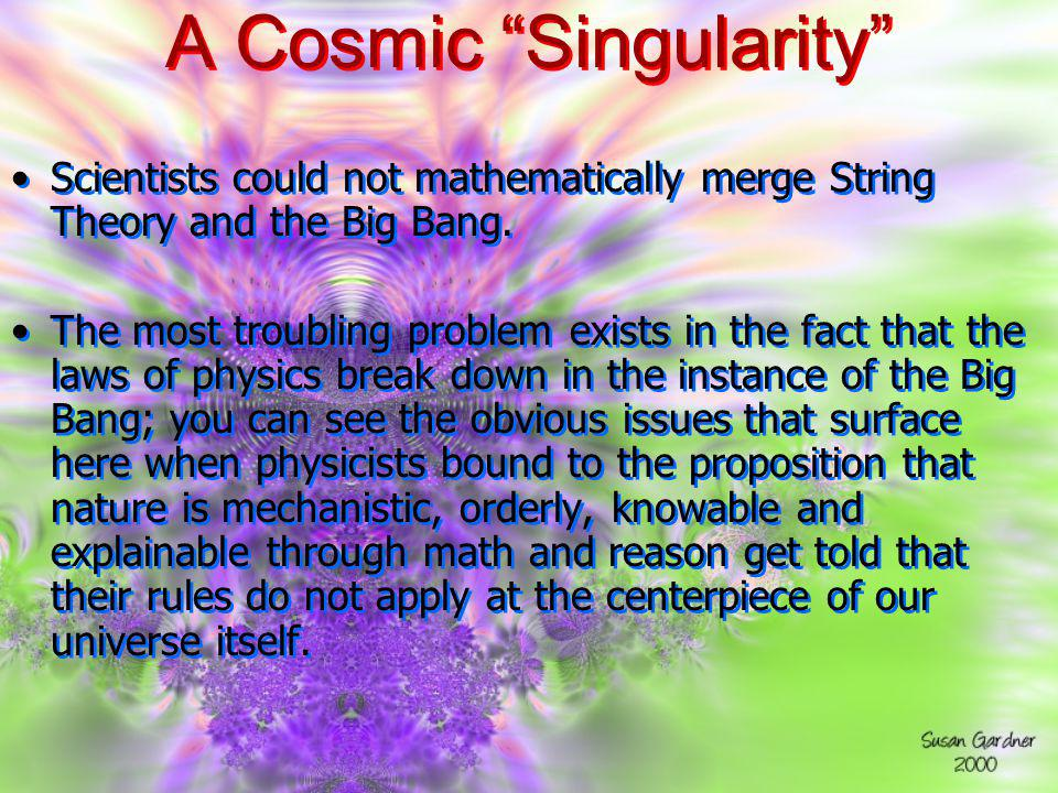 A Cosmic Singularity Scientists could not mathematically merge String Theory and the Big Bang. The most troubling problem exists in the fact that the