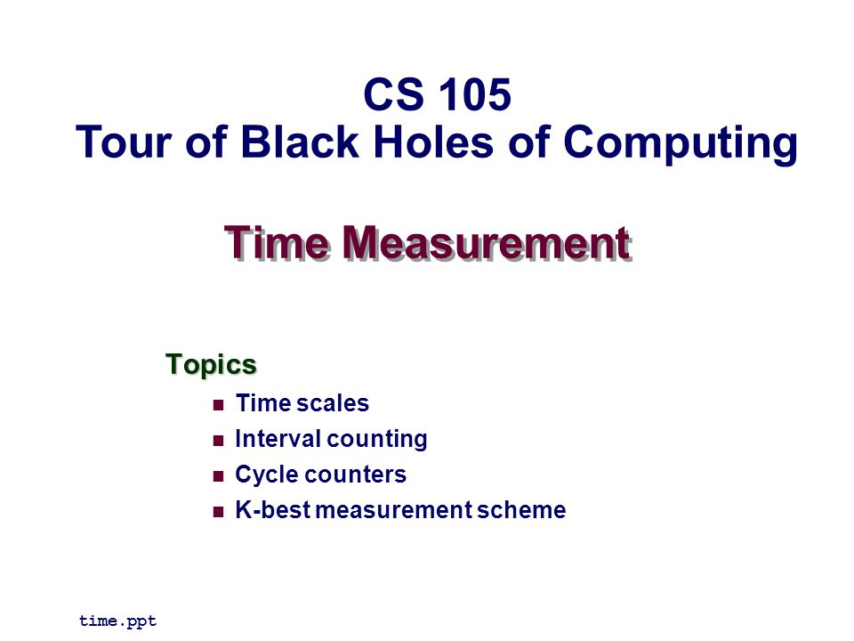 Time Measurement Topics Time scales Interval counting Cycle counters K-best measurement scheme time.ppt CS 105 Tour of Black Holes of Computing