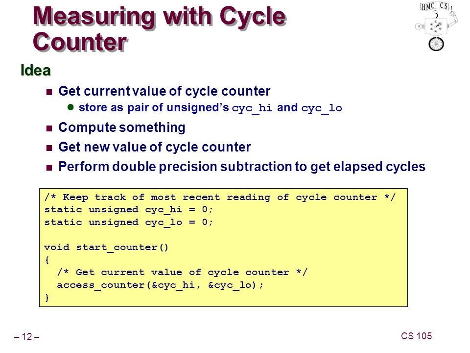 – 12 – CS 105 Measuring with Cycle Counter Idea Get current value of cycle counter store as pair of unsigneds cyc_hi and cyc_lo Compute something Get new value of cycle counter Perform double precision subtraction to get elapsed cycles /* Keep track of most recent reading of cycle counter */ static unsigned cyc_hi = 0; static unsigned cyc_lo = 0; void start_counter() { /* Get current value of cycle counter */ access_counter(&cyc_hi, &cyc_lo); }
