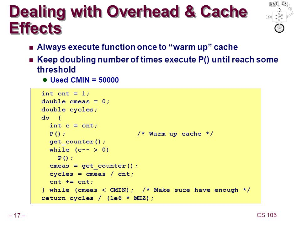 – 17 – CS 105 Dealing with Overhead & Cache Effects Always execute function once to warm up cache Keep doubling number of times execute P() until reach some threshold Used CMIN = 50000 int cnt = 1; double cmeas = 0; double cycles; do { int c = cnt; P();/* Warm up cache */ get_counter(); while (c-- > 0) P(); cmeas = get_counter(); cycles = cmeas / cnt; cnt += cnt; } while (cmeas < CMIN); /* Make sure have enough */ return cycles / (1e6 * MHZ);