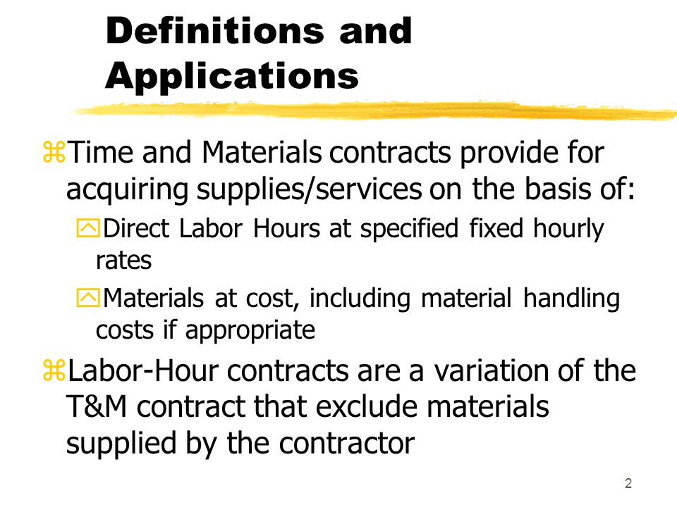 2 Definitions and Applications zTime and Materials contracts provide for acquiring supplies/services on the basis of: yDirect Labor Hours at specified