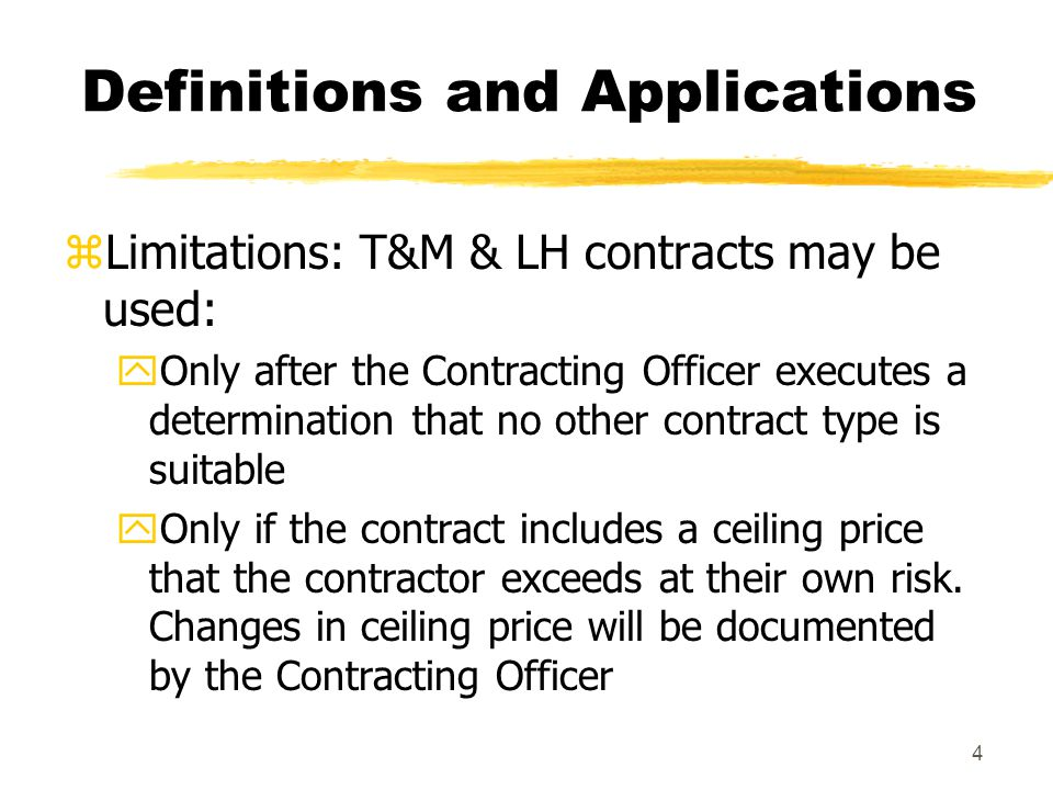 4 Definitions and Applications zLimitations: T&M & LH contracts may be used: yOnly after the Contracting Officer executes a determination that no othe