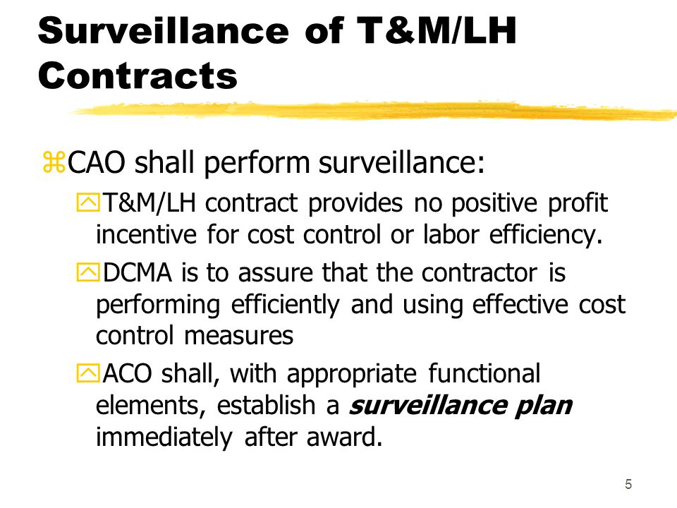 5 Surveillance of T&M/LH Contracts zCAO shall perform surveillance: yT&M/LH contract provides no positive profit incentive for cost control or labor e