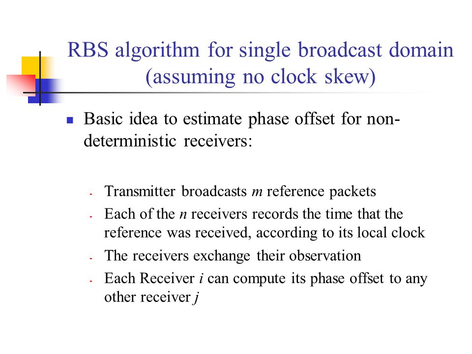 RBS algorithm for single broadcast domain (assuming no clock skew) Basic idea to estimate phase offset for non- deterministic receivers: - Transmitter