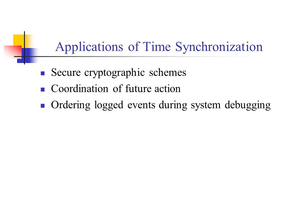 Applications of Time Synchronization Secure cryptographic schemes Coordination of future action Ordering logged events during system debugging