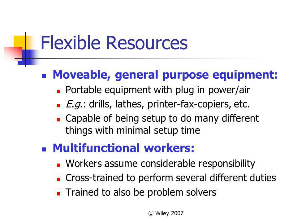 © Wiley 2007 Flexible Resources Moveable, general purpose equipment: Portable equipment with plug in power/air E.g.: drills, lathes, printer-fax-copiers, etc.