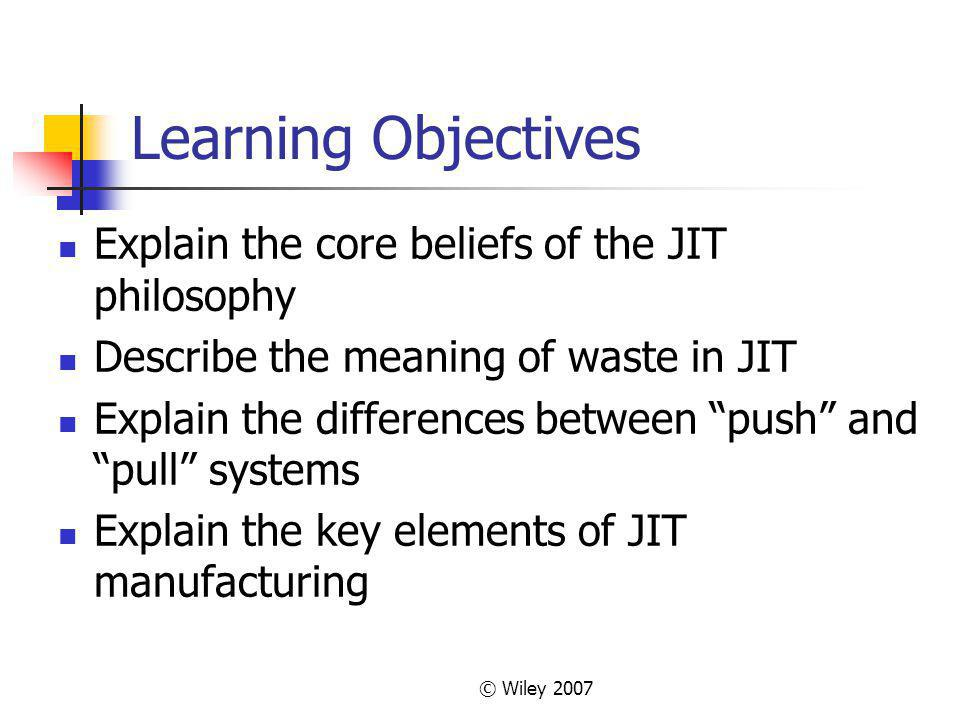 © Wiley 2007 Learning Objectives Explain the core beliefs of the JIT philosophy Describe the meaning of waste in JIT Explain the differences between push and pull systems Explain the key elements of JIT manufacturing