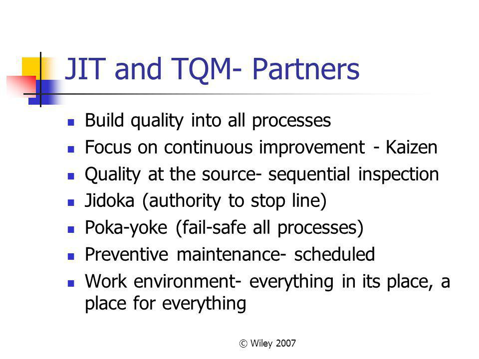 © Wiley 2007 JIT and TQM- Partners Build quality into all processes Focus on continuous improvement - Kaizen Quality at the source- sequential inspection Jidoka (authority to stop line) Poka-yoke (fail-safe all processes) Preventive maintenance- scheduled Work environment- everything in its place, a place for everything