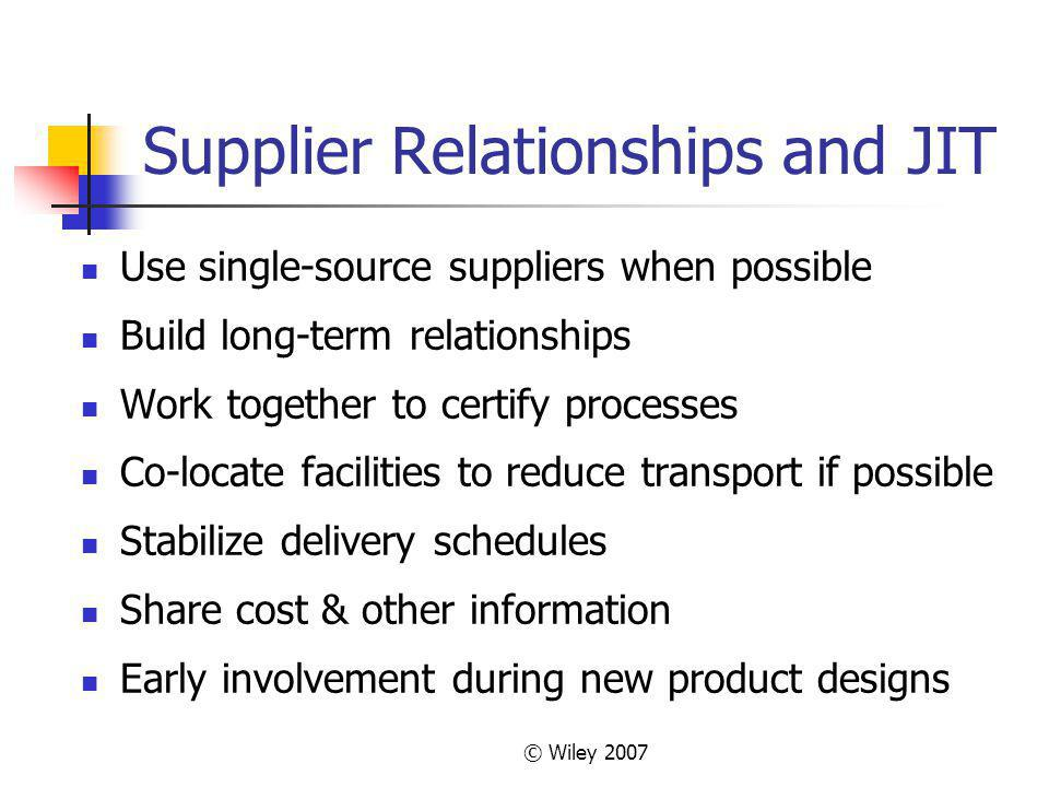 © Wiley 2007 Supplier Relationships and JIT Use single-source suppliers when possible Build long-term relationships Work together to certify processes