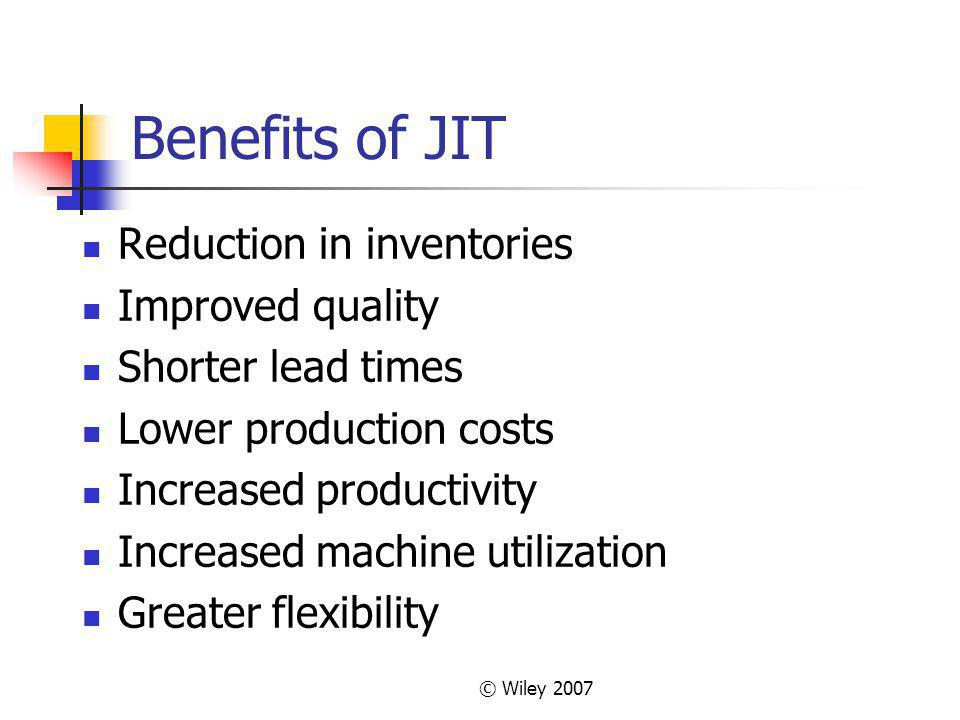© Wiley 2007 Benefits of JIT Reduction in inventories Improved quality Shorter lead times Lower production costs Increased productivity Increased machine utilization Greater flexibility