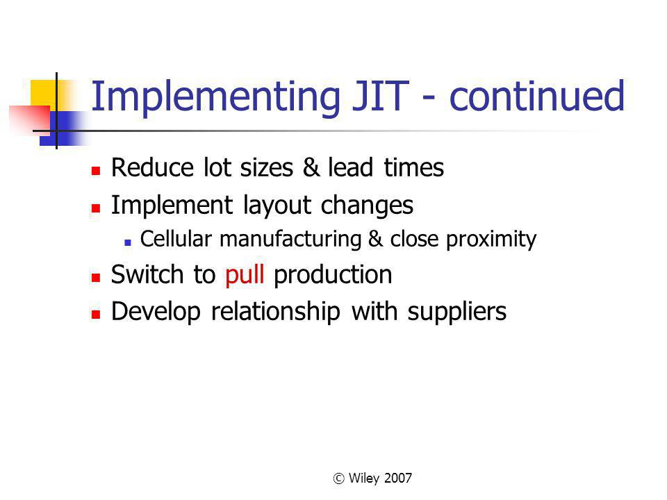 © Wiley 2007 Implementing JIT - continued Reduce lot sizes & lead times Implement layout changes Cellular manufacturing & close proximity Switch to pull production Develop relationship with suppliers