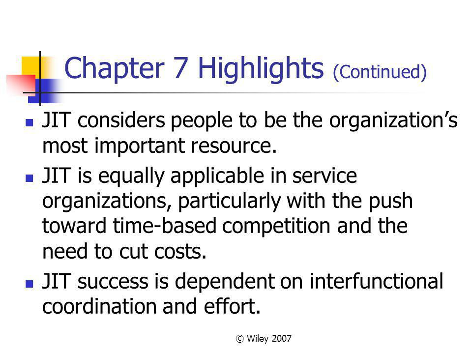 © Wiley 2007 Chapter 7 Highlights (Continued) JIT considers people to be the organizations most important resource. JIT is equally applicable in servi