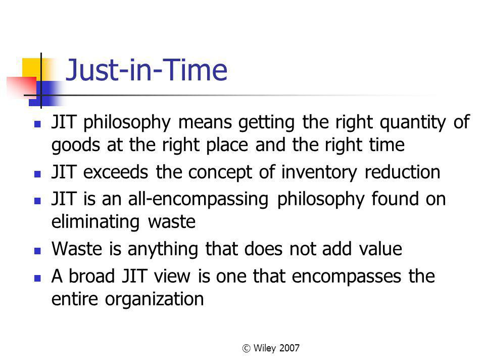 © Wiley 2007 Just-in-Time JIT philosophy means getting the right quantity of goods at the right place and the right time JIT exceeds the concept of inventory reduction JIT is an all-encompassing philosophy found on eliminating waste Waste is anything that does not add value A broad JIT view is one that encompasses the entire organization