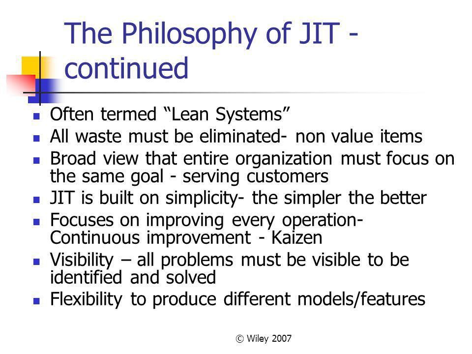 © Wiley 2007 The Philosophy of JIT - continued Often termed Lean Systems All waste must be eliminated- non value items Broad view that entire organiza