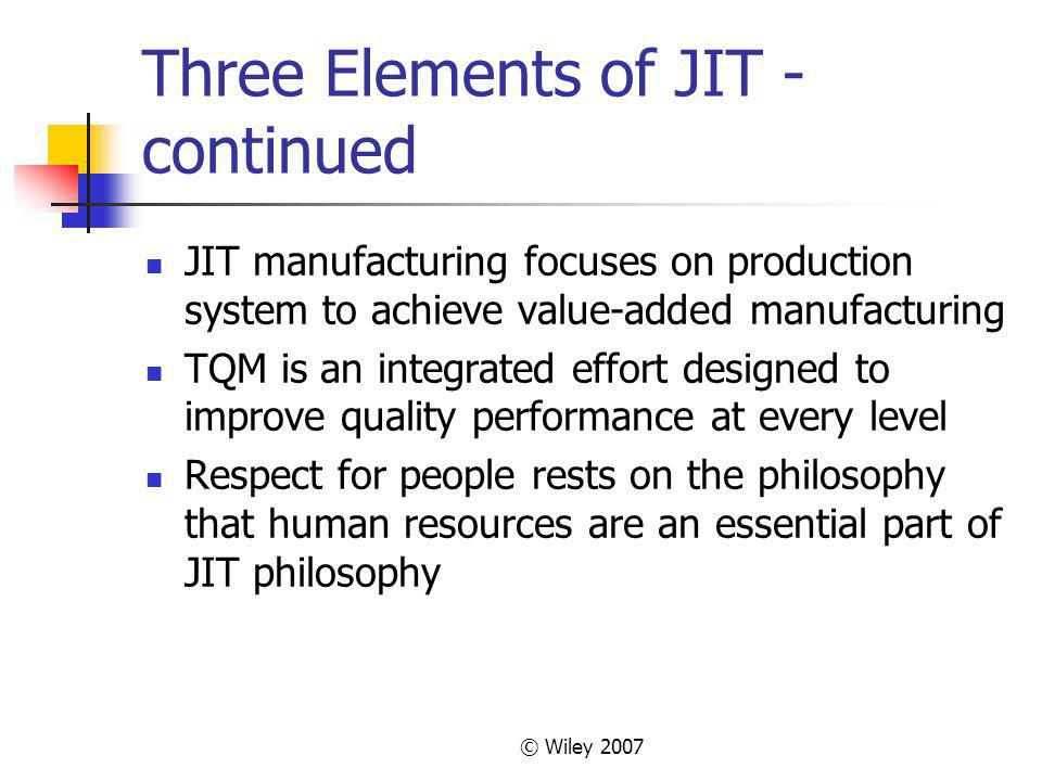 © Wiley 2007 Three Elements of JIT - continued JIT manufacturing focuses on production system to achieve value-added manufacturing TQM is an integrated effort designed to improve quality performance at every level Respect for people rests on the philosophy that human resources are an essential part of JIT philosophy