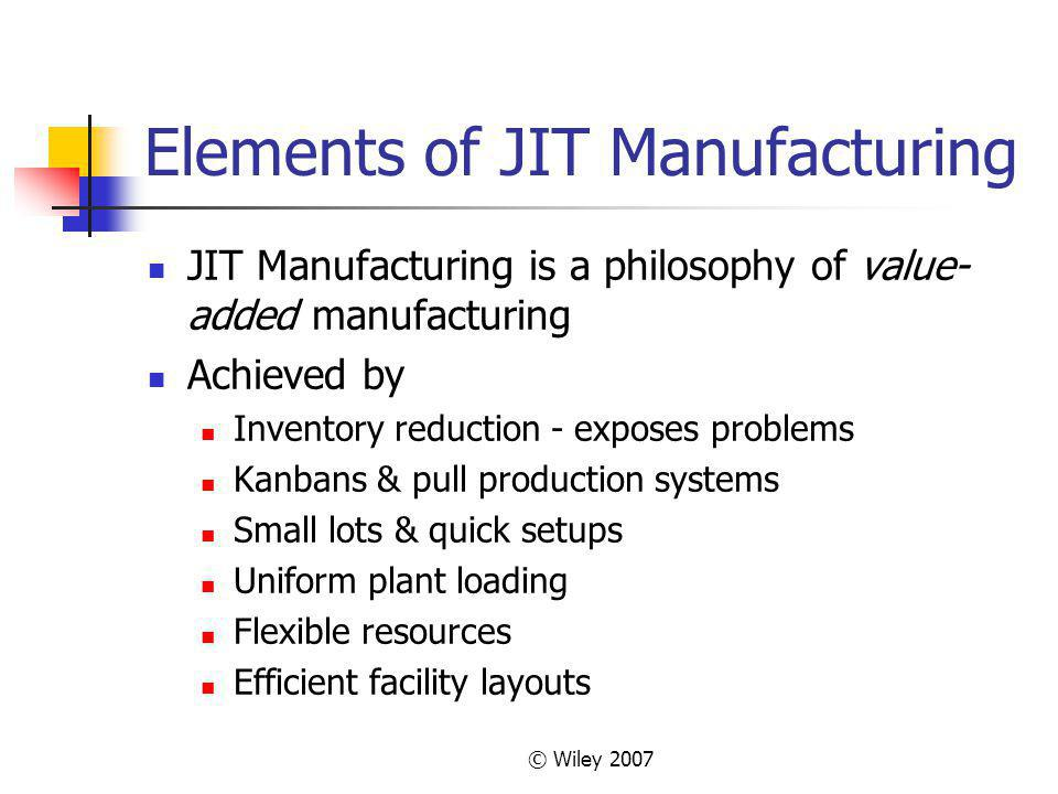 © Wiley 2007 Elements of JIT Manufacturing JIT Manufacturing is a philosophy of value- added manufacturing Achieved by Inventory reduction - exposes p
