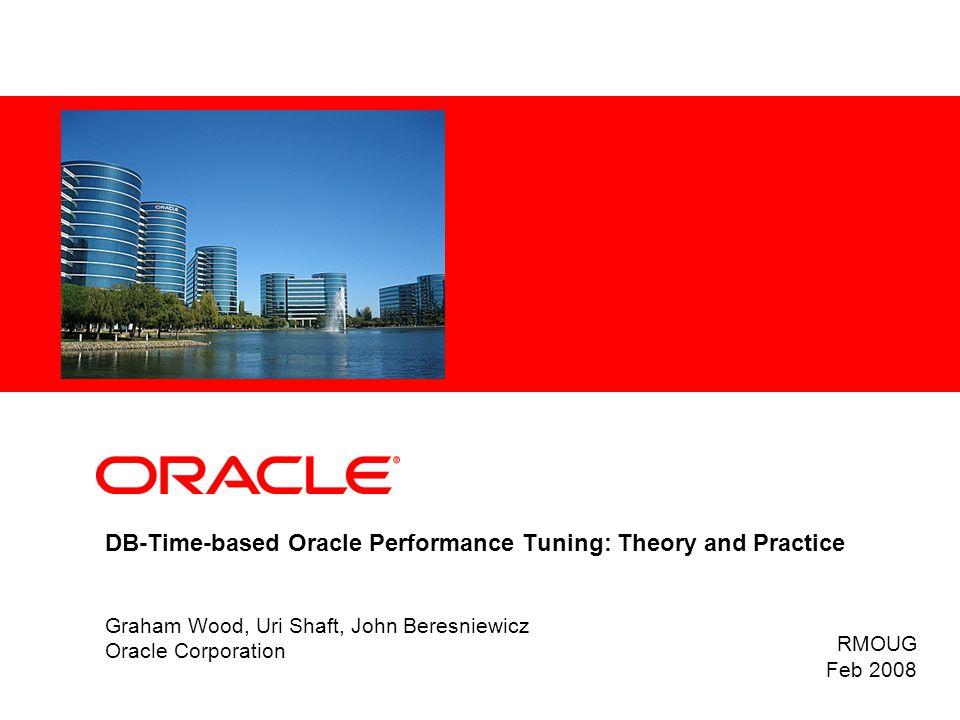 DB-Time-based Oracle Performance Tuning: Theory and Practice Graham Wood, Uri Shaft, John Beresniewicz Oracle Corporation RMOUG Feb 2008