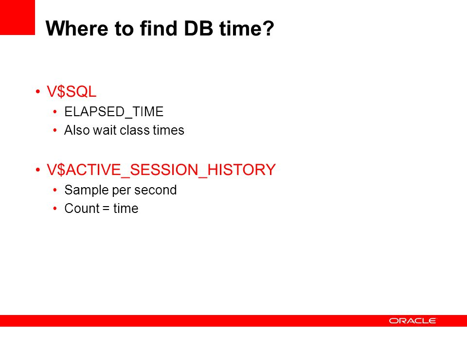 Where to find DB time? V$SQL ELAPSED_TIME Also wait class times V$ACTIVE_SESSION_HISTORY Sample per second Count = time