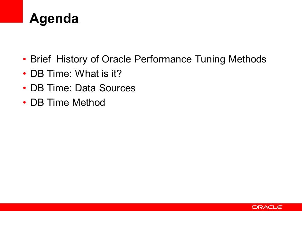 Agenda Brief History of Oracle Performance Tuning Methods DB Time: What is it? DB Time: Data Sources DB Time Method