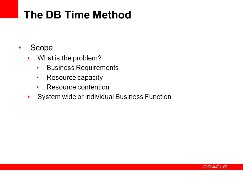 The DB Time Method Scope What is the problem? Business Requirements Resource capacity Resource contention System wide or individual Business Function