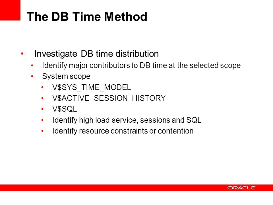The DB Time Method Investigate DB time distribution Identify major contributors to DB time at the selected scope System scope V$SYS_TIME_MODEL V$ACTIV
