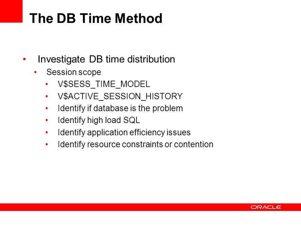 The DB Time Method Investigate DB time distribution Session scope V$SESS_TIME_MODEL V$ACTIVE_SESSION_HISTORY Identify if database is the problem Ident