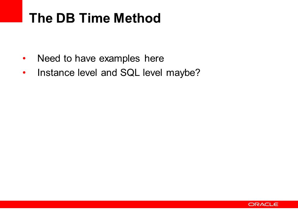 The DB Time Method Need to have examples here Instance level and SQL level maybe?
