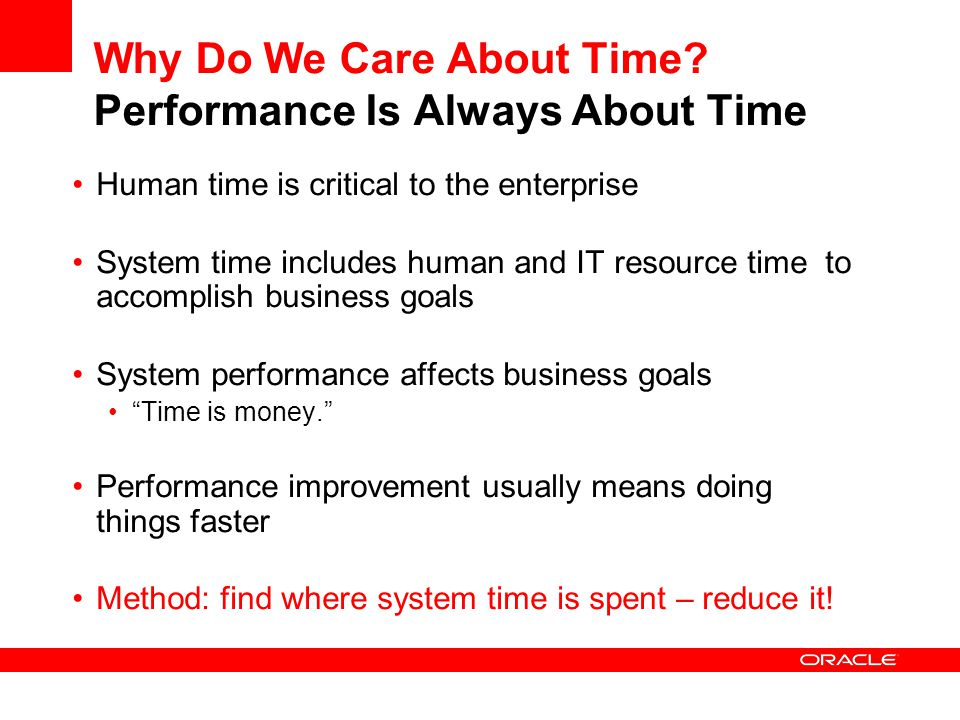 Why Do We Care About Time? Performance Is Always About Time Human time is critical to the enterprise System time includes human and IT resource time t