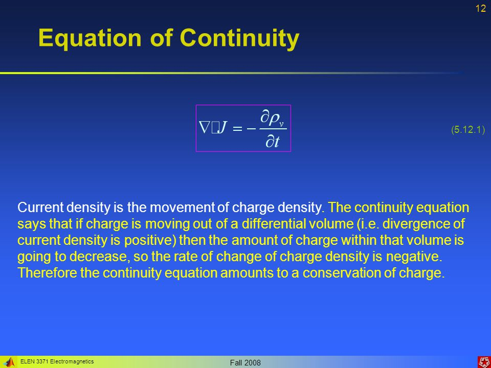 ELEN 3371 Electromagnetics Fall 2008 12 Equation of Continuity Current density is the movement of charge density.