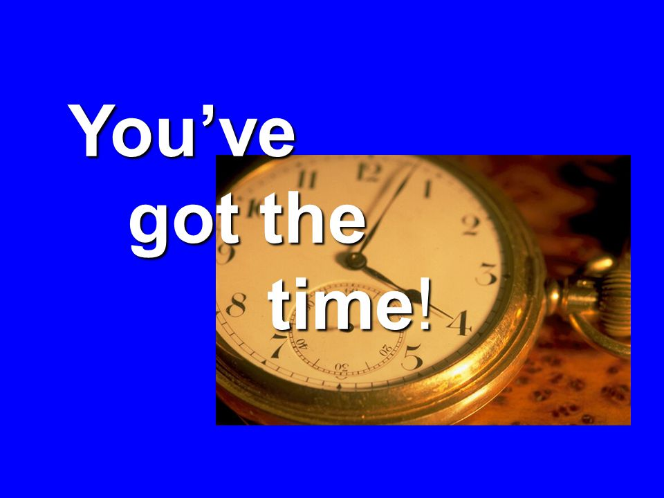 Youve got the time! got the time!