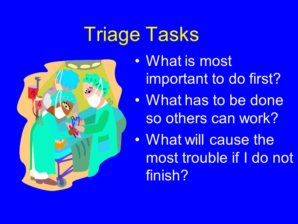 Triage Tasks What is most important to do first? What has to be done so others can work? What will cause the most trouble if I do not finish?