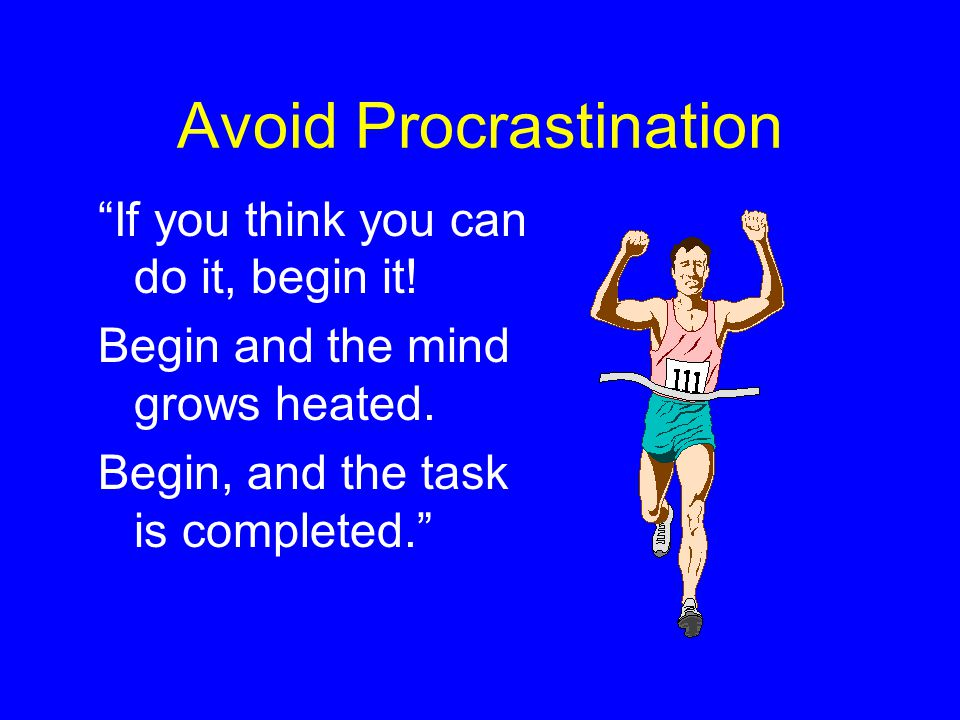 If you think you can do it, begin it! Begin and the mind grows heated. Begin, and the task is completed. Avoid Procrastination