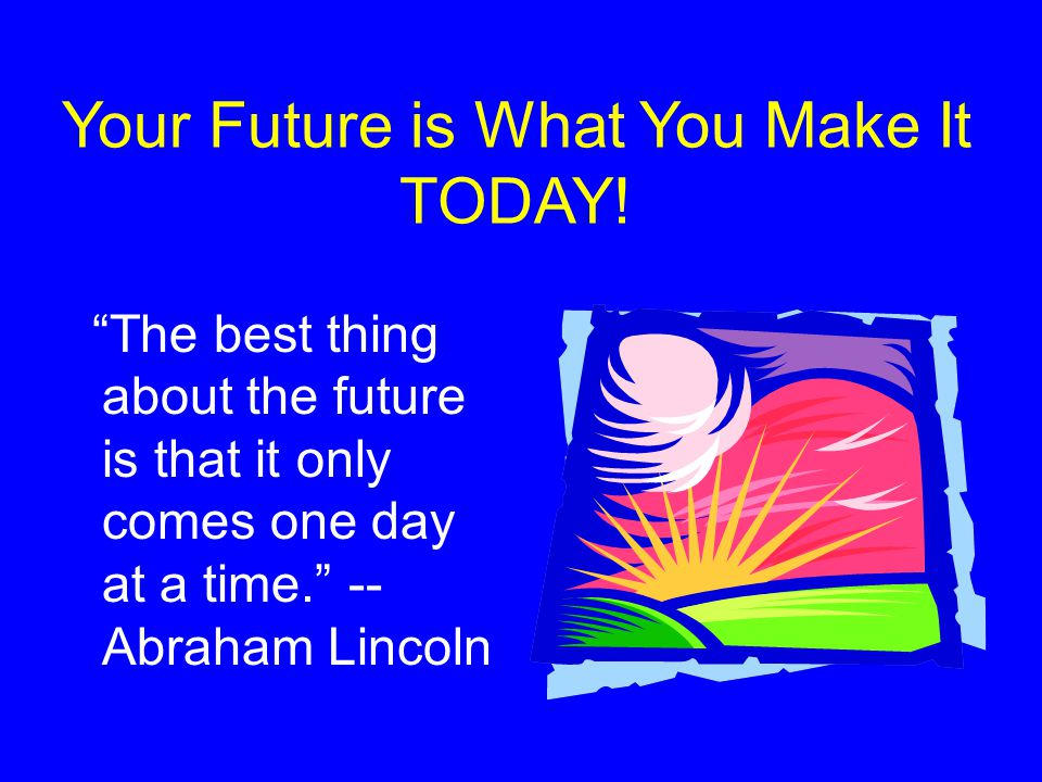 Your Future is What You Make It TODAY! The best thing about the future is that it only comes one day at a time. -- Abraham Lincoln