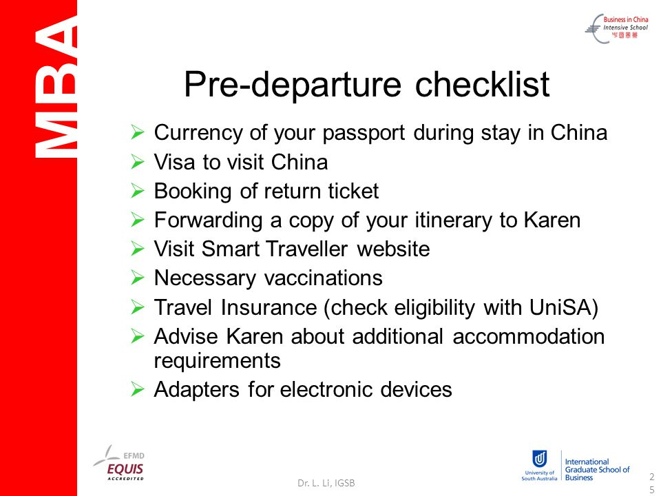 MBA Dr. L. Li, IGSB25 Pre-departure checklist Currency of your passport during stay in China Visa to visit China Booking of return ticket Forwarding a