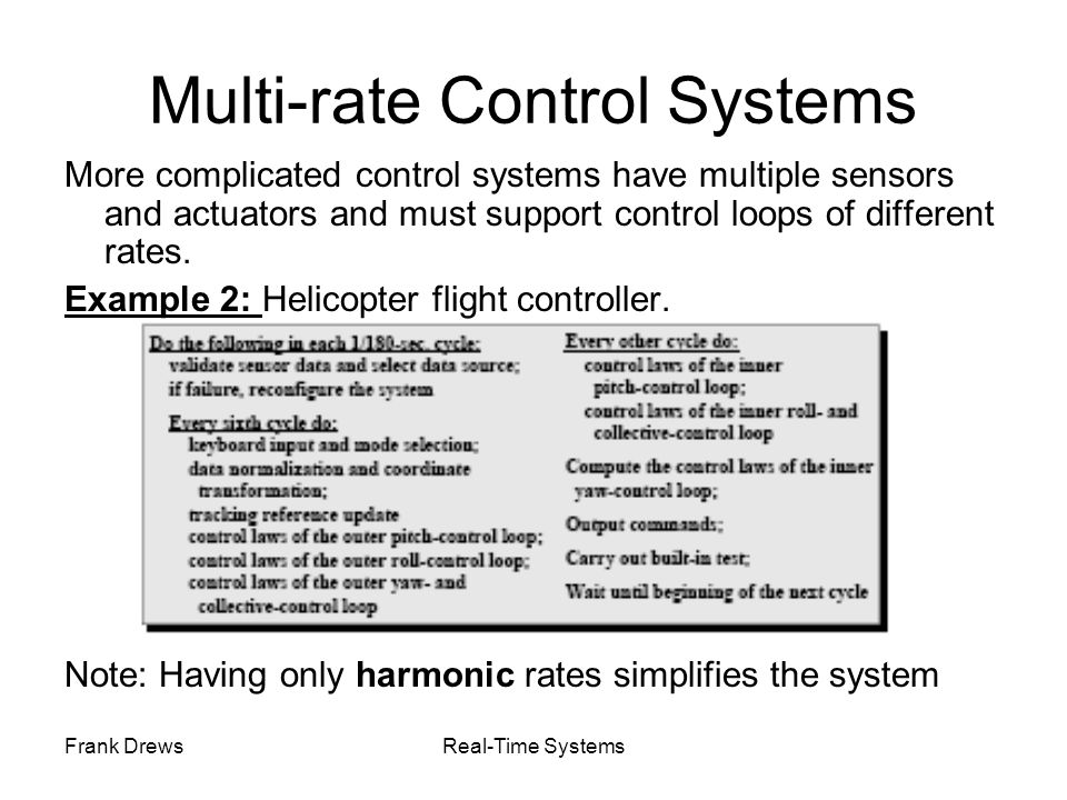 Frank DrewsReal-Time Systems Multi-rate Control Systems More complicated control systems have multiple sensors and actuators and must support control