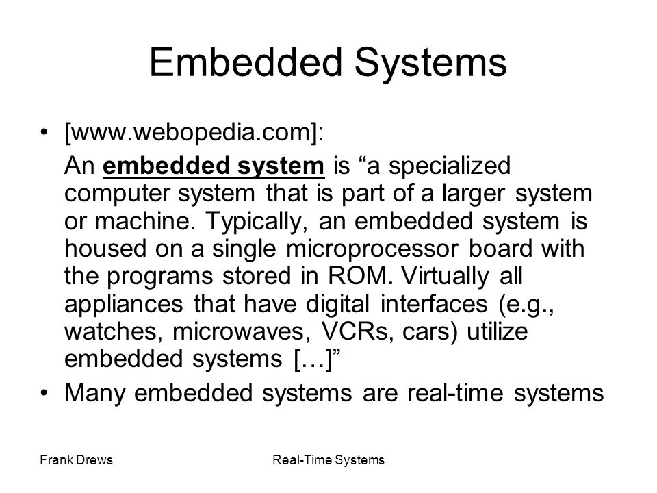 Frank DrewsReal-Time Systems Embedded Systems [www.webopedia.com]: An embedded system is a specialized computer system that is part of a larger system
