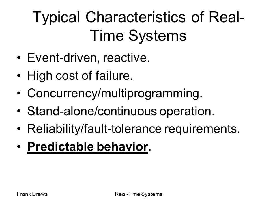 Frank DrewsReal-Time Systems Typical Characteristics of Real- Time Systems Event-driven, reactive. High cost of failure. Concurrency/multiprogramming.