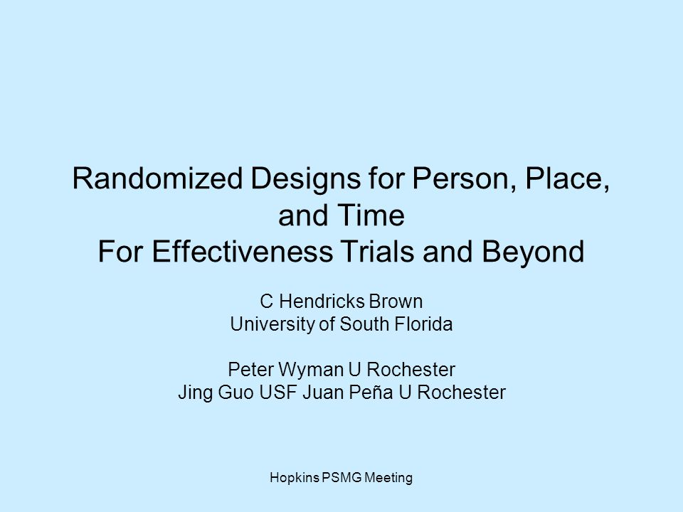 Hopkins PSMG Meeting Randomized Designs for Person, Place, and Time For Effectiveness Trials and Beyond C Hendricks Brown University of South Florida Peter Wyman U Rochester Jing Guo USF Juan Peña U Rochester