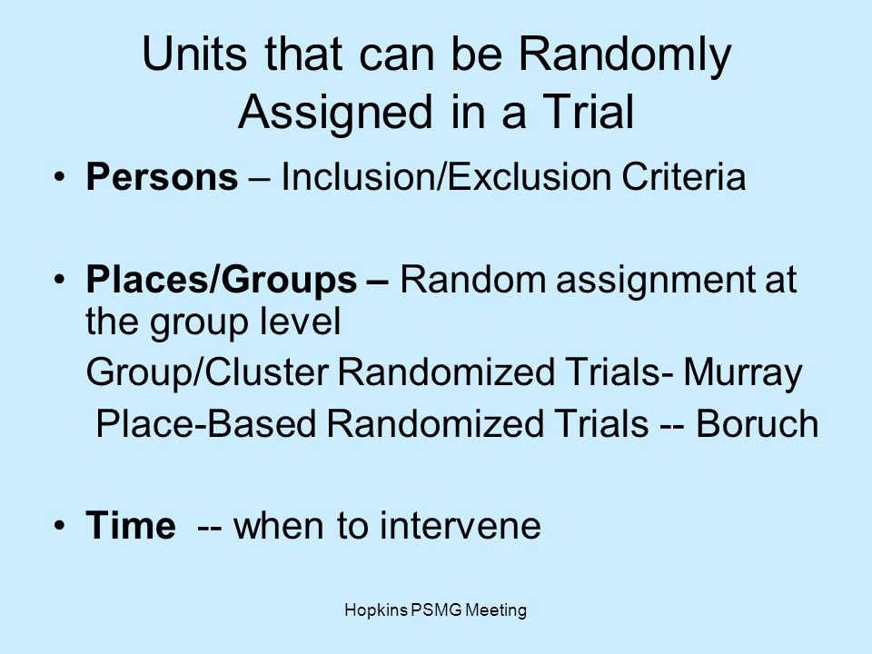 Hopkins PSMG Meeting Units that can be Randomly Assigned in a Trial Persons – Inclusion/Exclusion Criteria Places/Groups – Random assignment at the group level Group/Cluster Randomized Trials- Murray Place-Based Randomized Trials -- Boruch Time -- when to intervene