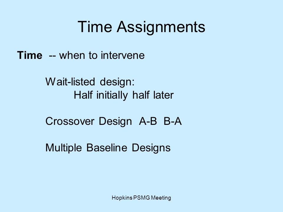 Hopkins PSMG Meeting Time Assignments Time -- when to intervene Wait-listed design: Half initially half later Crossover Design A-B B-A Multiple Baseline Designs