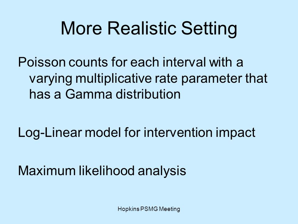 Hopkins PSMG Meeting More Realistic Setting Poisson counts for each interval with a varying multiplicative rate parameter that has a Gamma distribution Log-Linear model for intervention impact Maximum likelihood analysis