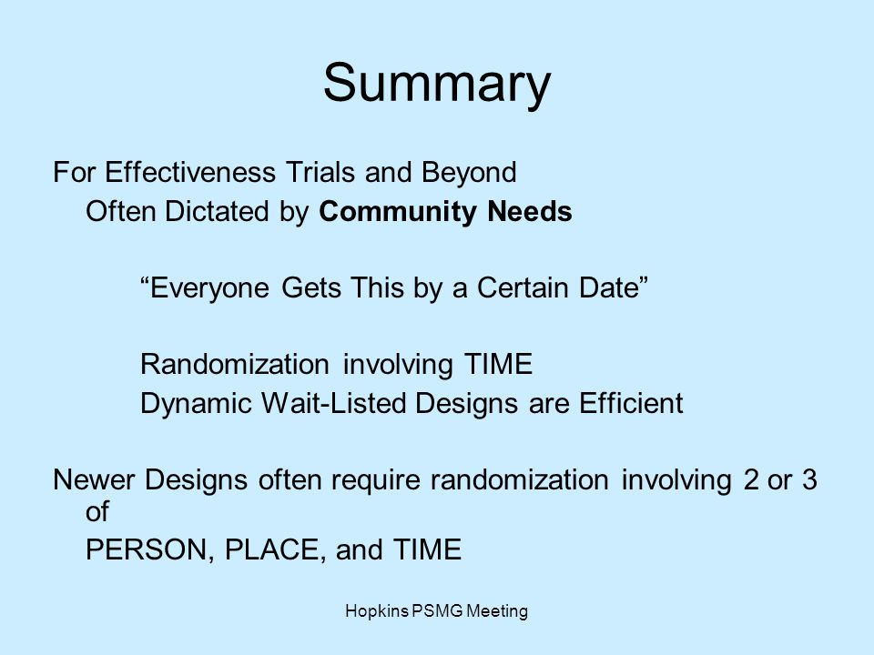 Hopkins PSMG Meeting Summary For Effectiveness Trials and Beyond Often Dictated by Community Needs Everyone Gets This by a Certain Date Randomization involving TIME Dynamic Wait-Listed Designs are Efficient Newer Designs often require randomization involving 2 or 3 of PERSON, PLACE, and TIME