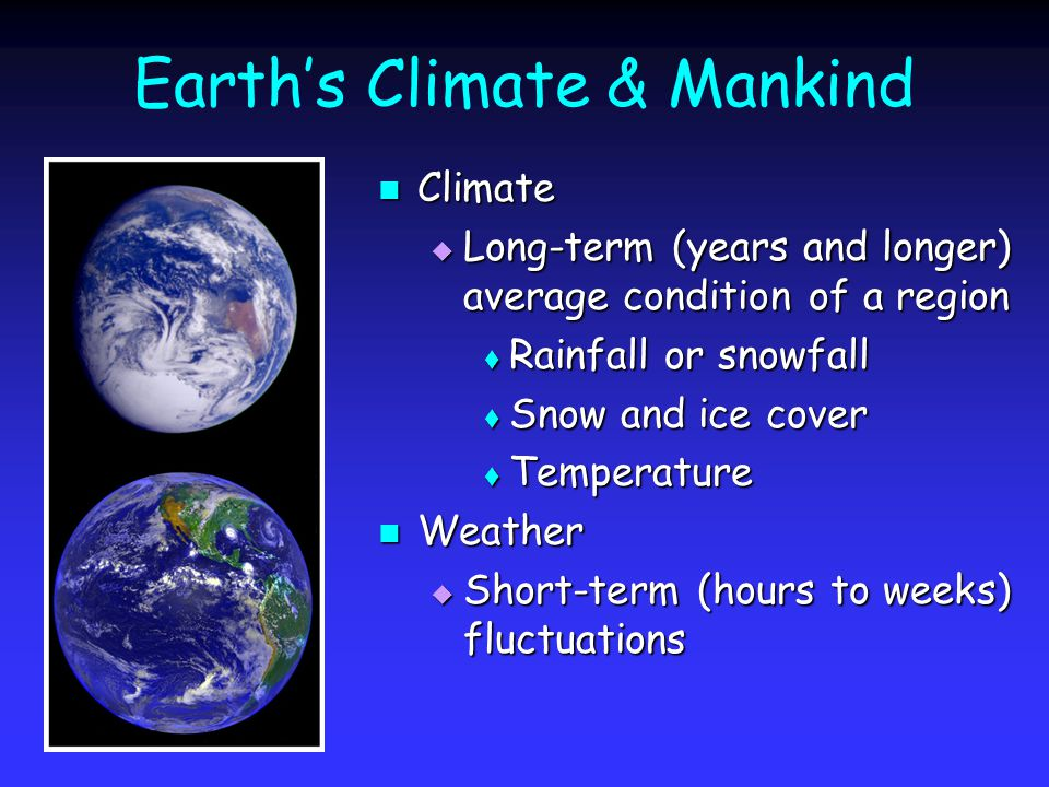 Earths Climate & Mankind Climate Climate Long-term (years and longer) average condition of a region Long-term (years and longer) average condition of