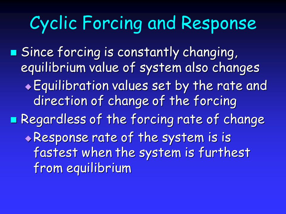 Cyclic Forcing and Response Since forcing is constantly changing, equilibrium value of system also changes Since forcing is constantly changing, equilibrium value of system also changes Equilibration values set by the rate and direction of change of the forcing Equilibration values set by the rate and direction of change of the forcing Regardless of the forcing rate of change Regardless of the forcing rate of change Response rate of the system is is fastest when the system is furthest from equilibrium Response rate of the system is is fastest when the system is furthest from equilibrium