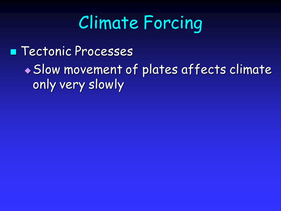 Climate Forcing Tectonic Processes Tectonic Processes Slow movement of plates affects climate only very slowly Slow movement of plates affects climate only very slowly