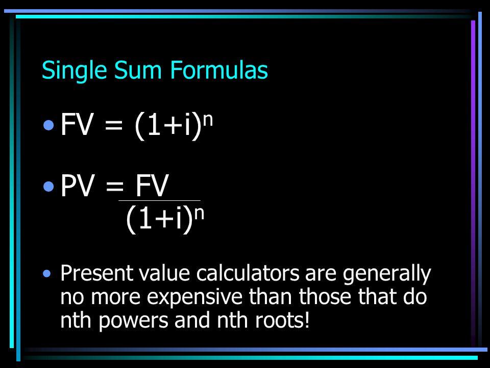 Single Sum Formulas FV = (1+i) n PV = FV (1+i) n