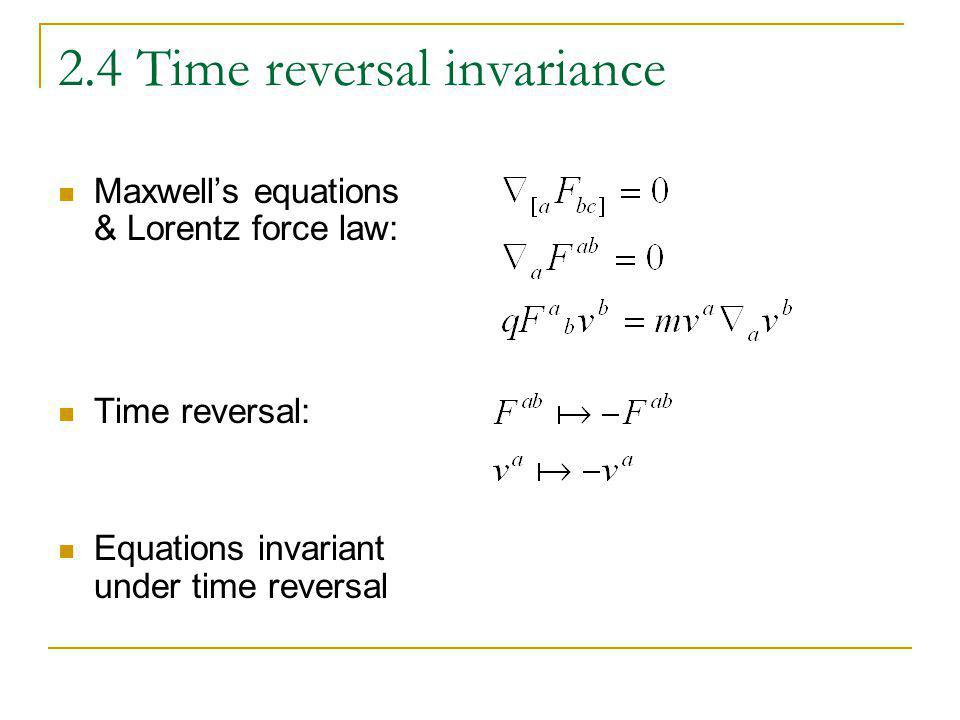 2.4 Time reversal invariance Maxwells equations & Lorentz force law: Time reversal: Equations invariant under time reversal