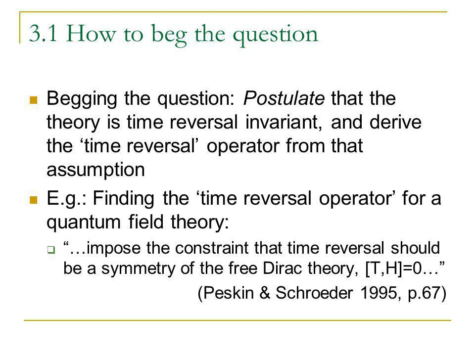 3.1 How to beg the question Begging the question: Postulate that the theory is time reversal invariant, and derive the time reversal operator from tha