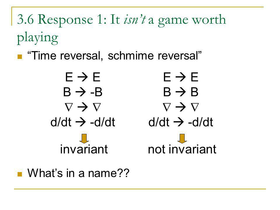 3.6 Response 1: It isnt a game worth playing Time reversal, schmime reversal Whats in a name?? E B -B d/dt -d/dt invariant E B d/dt -d/dt not invarian