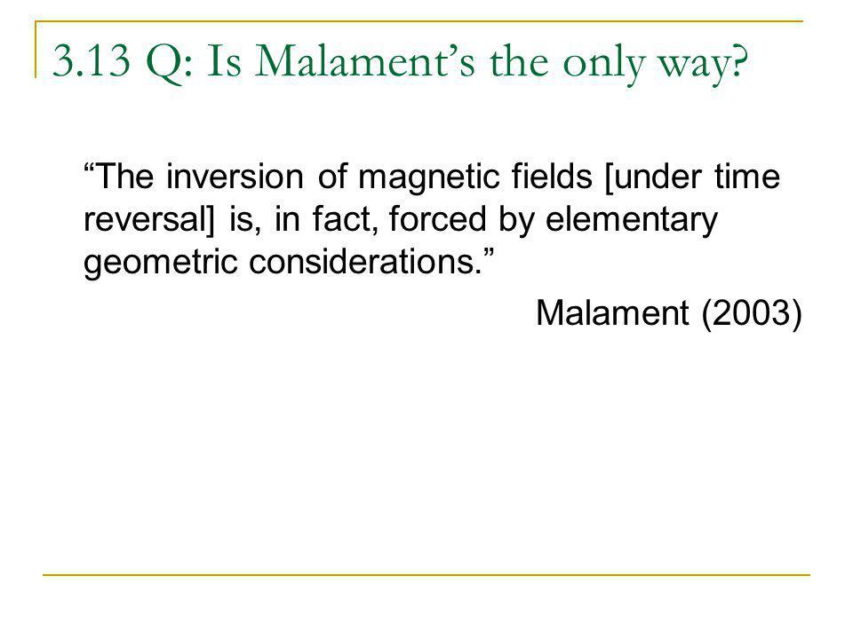 3.13 Q: Is Malaments the only way? The inversion of magnetic fields [under time reversal] is, in fact, forced by elementary geometric considerations.